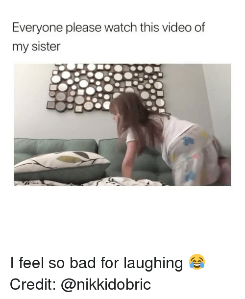 Bad, Memes, and Video: Everyone please watch this video of  my sister I feel so bad for laughing 😂 Credit: @nikkidobric