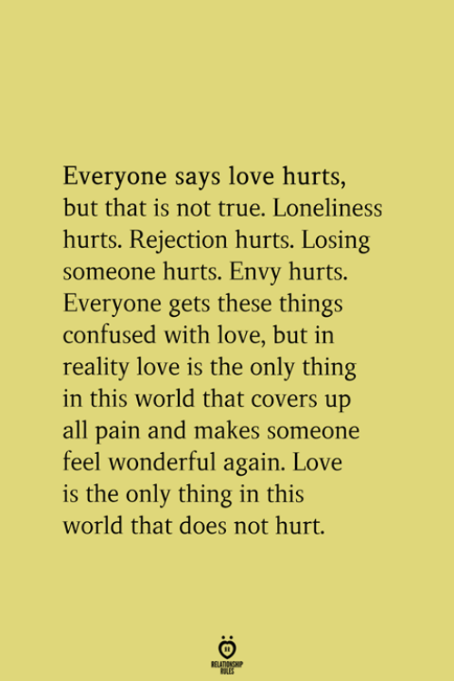 Confused, Love, and True: Everyone says love hurts,  but that is not true. Loneliness  hurts. Rejection hurts. Losing  someone hurts. Envy hurts.  Everyone gets these things  confused with love, but in  reality love is the only thing  in this world that covers up  all pain and makes someone  feel wonderful again. Love  is the only thing in this  world that does not hurt.