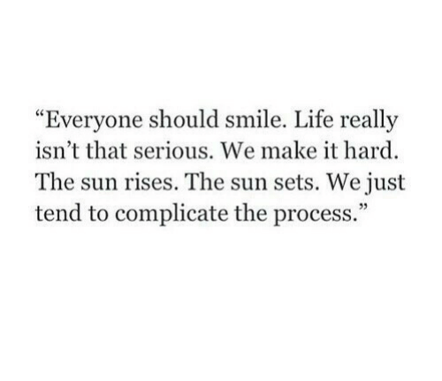 """Life, Smile, and Sun: """"Everyone should smile. Life r  isn't that serious. We make it hard.  The sun rises. The sun sets. We just  tend to complicate the process.""""  eally  05"""