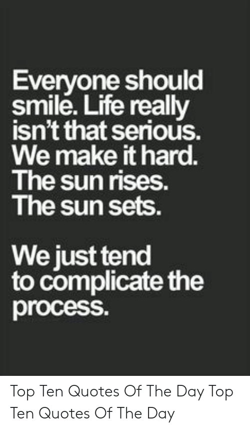 Life, Quotes, and Smile: Everyone should  smile. Life really  isn't that serious  We make it hard.  The sun rises.  The sun sets.  We just tend  to complicate the  process. Top Ten Quotes Of The Day  Top Ten Quotes Of The Day