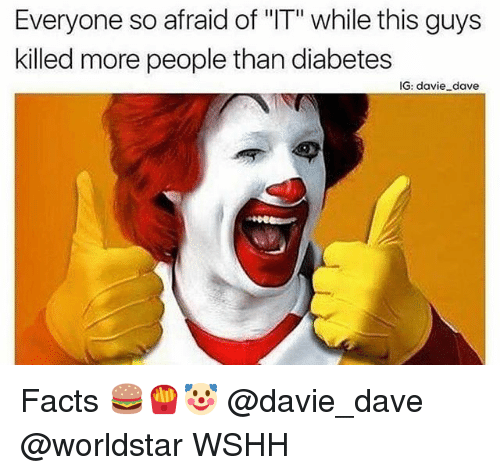 """Facts, Memes, and Worldstar: Everyone so afraid of """"IT"""" while this guys  killed more people than diabetes  IG: davie dave Facts 🍔🍟🤡 @davie_dave @worldstar WSHH"""