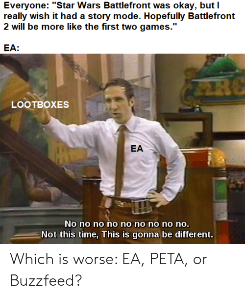 "Star Wars, Peta, and Buzzfeed: Everyone: ""Star Wars Battlefront was okay, but I  really wish it had a story mode. Hopefully Battlefront  2 will be more like the first two games.""  EA:  LOOTBOXES  No no no no no no no no no.  Not this time, This is gonna be different.  EA Which is worse: EA, PETA, or Buzzfeed?"
