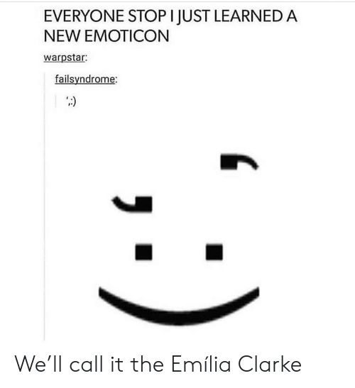 Emilia Clarke, Emoticon, and New: EVERYONE STOP I JUST LEARNED A  NEW EMOTICON  warpstar:  failsyndrome: We'll call it the Emília Clarke