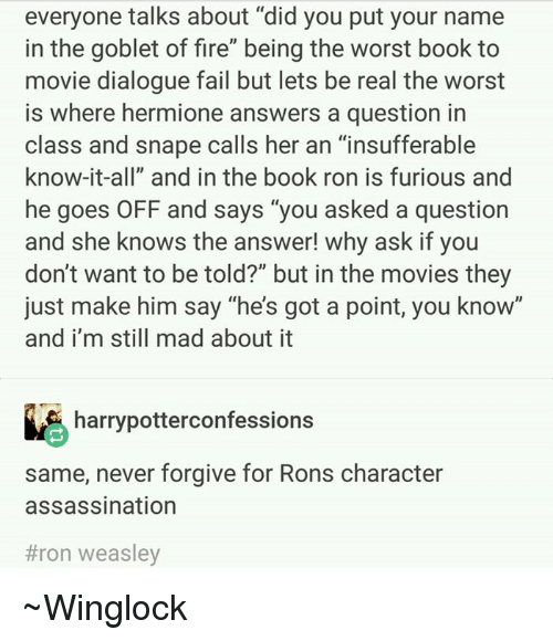 """Assassination, Hermione, and Memes: everyone talks about """"did you put your name  in the goblet of fire"""" being the worst book to  movie dialogue fail but lets be real the worst  is where hermione answers a question in  class and snape calls her an """"insufferable  know-it-all"""" and in the book ron is furious and  he goes OFF and says """"you asked a question  and she knows the answer! why ask if you  don't want to be told?"""" but in the movies they  just make him say """"he's got a point, you know""""  and i'm still mad about it  harrypotterconfessions  same, never forgive for Rons character  assassination  #ron weasley ~Winglock"""