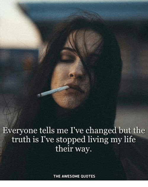 Everyone Tells Me Ive Changed But The Truth Is Ive Stopped Living