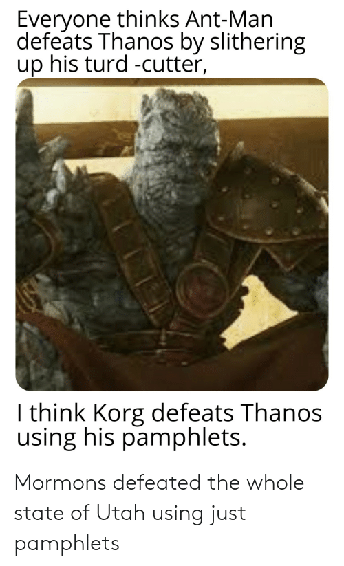 Reddit, Utah, and Thanos: Everyone thinks Ant-Man  defeats Thanos by slithering  up his turd -cutter,  I think Korg defeats Thanos  using his pamphlets. Mormons defeated the whole state of Utah using just pamphlets