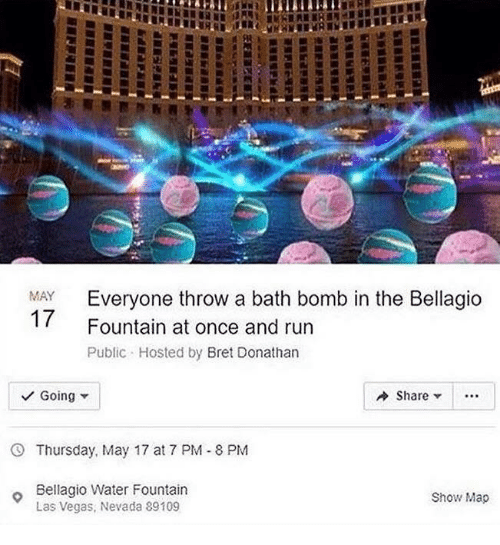 Run, Las Vegas, and Bath Bomb: Everyone throw a bath bomb in the Bellagio  Fountain at once and run  Public Hosted by Bret Donathan  MAY  Going  Share ..  Thursday, May 17 at 7 PM-8 PM  Bellagio Water Fountain  Las Vegas, Nevada 89109  Show Map