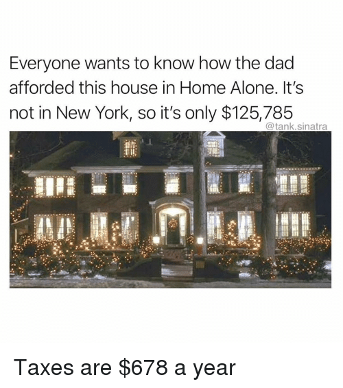 Being Alone, Dad, and Funny: Everyone wants to know how the dad  afforded this house in Home Alone. It's  not in New York, so it's only $125,785  @tank.sinatra Taxes are $678 a year