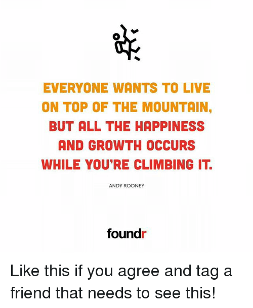 Climbing, Memes, and Live: EVERYONE WANTS TO LIVE  ON TOP OF THE MOUNTAIN,  BUT ALL THE HAPPINESS  AND GROWTH OCCURS  WHILE YOU'RE CLIMBING IT  ANDY ROONEY  foundr Like this if you agree and tag a friend that needs to see this!