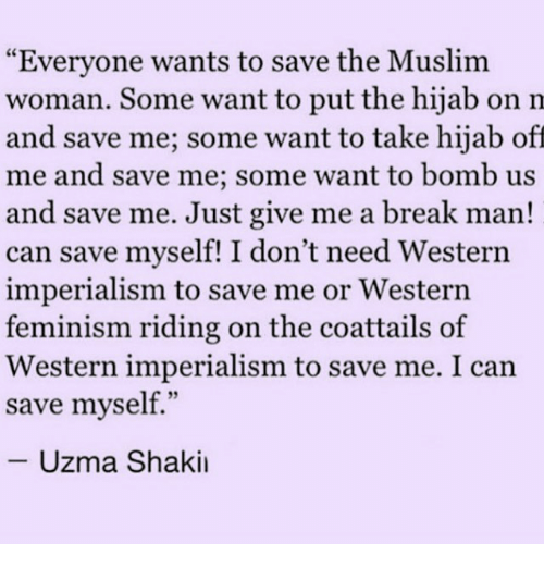 """Memes, 🤖, and Hijab: """"Everyone wants to save the Muslim  woman. Some want to put the hijab on m  and save me; some want to take hijab off  me and save me; some want to bomb us  and save me. Just give me a break man!  can save myself! I don't need Western  imperialism to save me or Western  feminism riding on the coattails of  Western imperialism to save me. I can  save myself.""""  Uzma Shakil"""