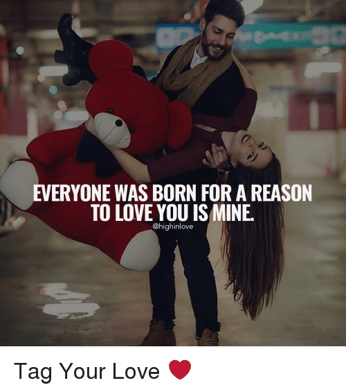 Love, Memes, and Reason: EVERYONE WAS BORN FOR A REASON  TO LOVE YOU IS MINE.  @high inlove Tag Your Love ❤️