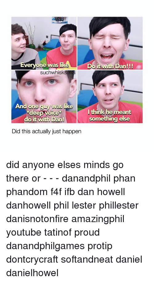 Memes, youtube.com, and Voice: Everyone was li  it with Dan!!!  such whisk  And one guy was like  deep voice  l think he meant  something else  do it with Dan!  Did this actually just happen did anyone elses minds go there or - - - danandphil phan phandom f4f ifb dan howell danhowell phil lester phillester danisnotonfire amazingphil youtube tatinof proud danandphilgames protip dontcrycraft softandneat daniel danielhowel