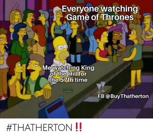 Game of Thrones, Memes, and Game: Everyone watching  Game of Thrones  Me watching King  of Hillfor  the 57th time  the  FB @BuyThatherton #THATHERTON‼️