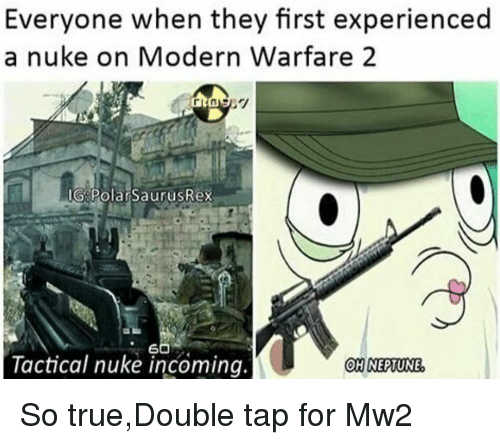 Memes, Neptune, and 🤖: Everyone when they first experienced  a nuke on Modern Warfare 2  IG Polar SaurusRex  Tactical nuke incoming.  OH NEPTUNE So true,Double tap for Mw2