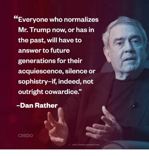 """Charlie, Future, and Flickr: Everyone who normalizes  Mr. Trump now, or has in  the past, will have to  answer to future  generations for their  acquiescence, silence or  sophistry-if, indeed, not  outright cowardice.""""  Dan Rather  CREDO  A photo: Charlie Liewellin/Flickr"""