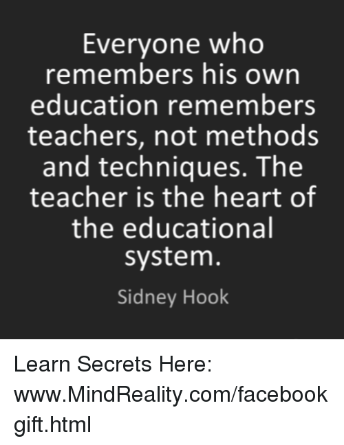 Memes, Heart, and Hearts: Everyone who  remembers his own  education remembers  teachers, not methods  and techniques. The  teacher is the heart of  the educational  System.  Sidney Hook Learn Secrets Here: www.MindReality.com/facebookgift.html