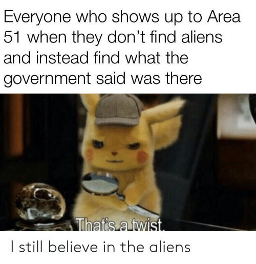 Reddit, Aliens, and Government: Everyone who shows up to Area  51 when they don't find aliens  and instead find what the  government said was there  Thats a twist I still believe in the aliens