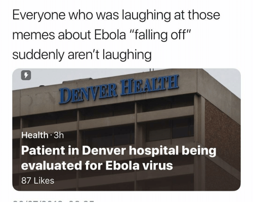 "Memes, Ebola, and Denver: Everyone who was laughing at those  memes about Ebola ""falling off""  suddenly aren't laughing  7  DENVER HEALTH  Health 3h  Patient in Denver hospital being  evaluated for Ebola virus  87 Likes"
