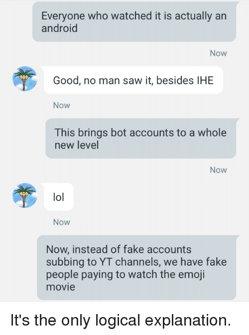 Android, Emoji, and Fake: Everyone who watched it is actually an  android  Now  Good, no man saw it, besides IHE  Now  This brings bot accounts to a whole  new level  Now  lol  Now  Now, instead of fake accounts  subbing to YT channels, we have fake  people paying to watch the emoji  movie