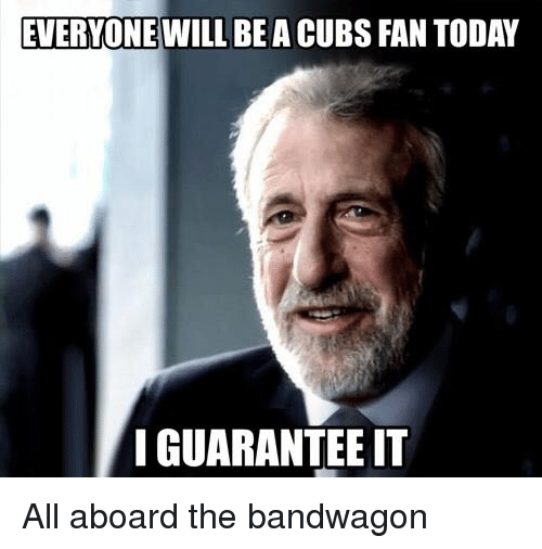 everyone will be a cubs fantoday i guarantee it all 5863553 ✅ 25 best memes about jumped on the bandwagon jumped on the