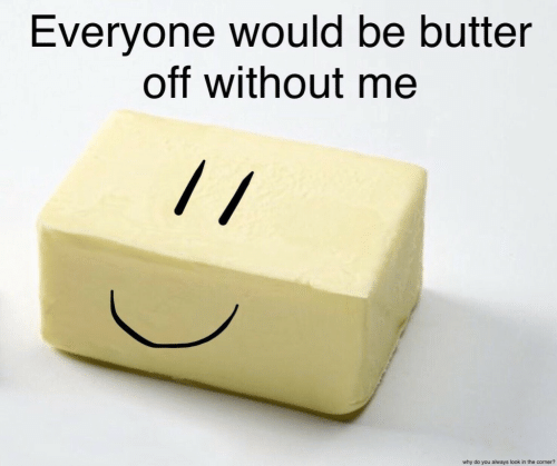 Why, You, and The Corner: Everyone would be butter  off without me  why do you always look in the corner?