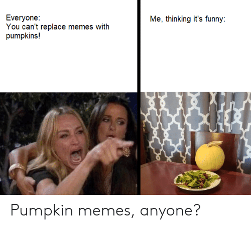 Funny, Memes, and Pumpkin: Everyone:  You can't replace memes with  pumpkins!  Me, thinking it's funny: Pumpkin memes, anyone?