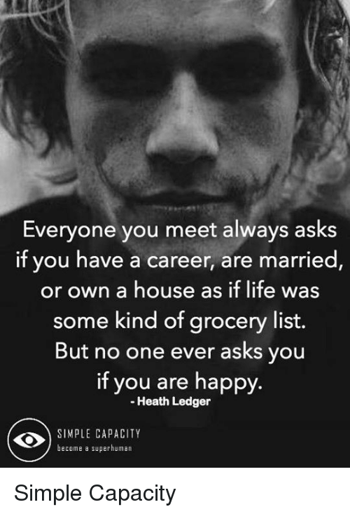 Life, Memes, and Happy: Everyone you meet always asks  if you have a career, are married  or own a house as if life was  some kind of grocery list.  But no one ever asks you  if you are happy.  Heath Ledger  SIMPLE CAPACITY  become a superhuman Simple Capacity