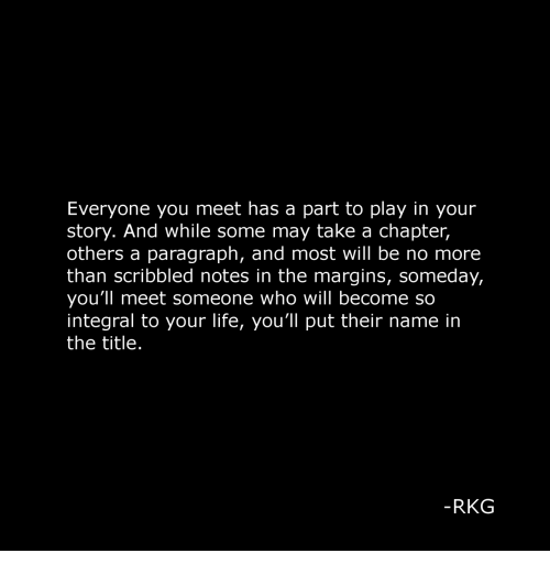 Life, Who, and Play: Everyone you meet has a part to play in your  story. And while some may take a chapter,  others a paragraph, and most will be no more  than scribbled notes in the margins, someday,  you'll meet someone who will become so  integral to your life, you'll put their name in  the title.  RKG