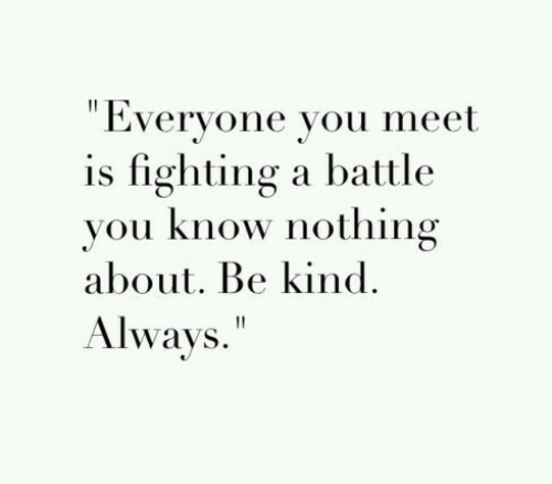 """Fighting, You, and Nothing: """" Everyone you meet  is fighting a battle  vou know nothing  about. Be kind.  Always."""""""