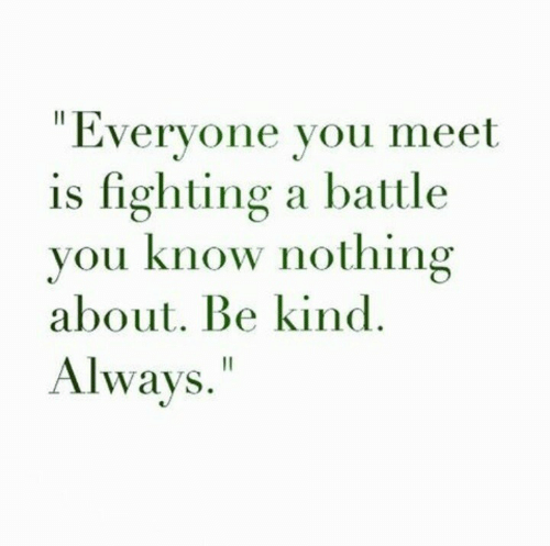 """Fighting, You, and You Know Nothing: """"Everyone you meet  is fighting a battle  you know nothing  about. Be kind  Always."""