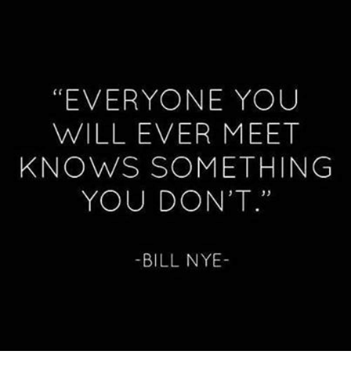 "Bill Nye, Will, and You: ""EVERYONE YOUU  WILL EVER MEET  KNOWS SOMETHING  YOU DON'T.""  -BILL NYE-"