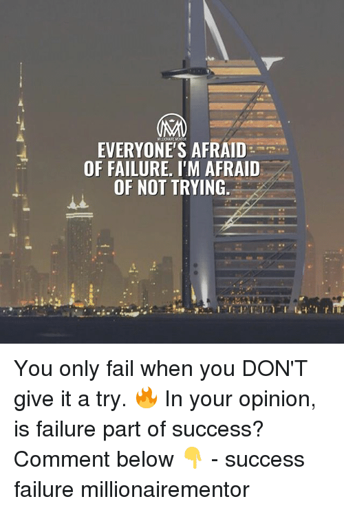 Fail, Memes, and Failure: EVERYONE'S AFRAID  OF FAILURE, I'M AFRAID  OF NOT TRYING. You only fail when you DON'T give it a try. 🔥 In your opinion, is failure part of success? Comment below 👇 - success failure millionairementor