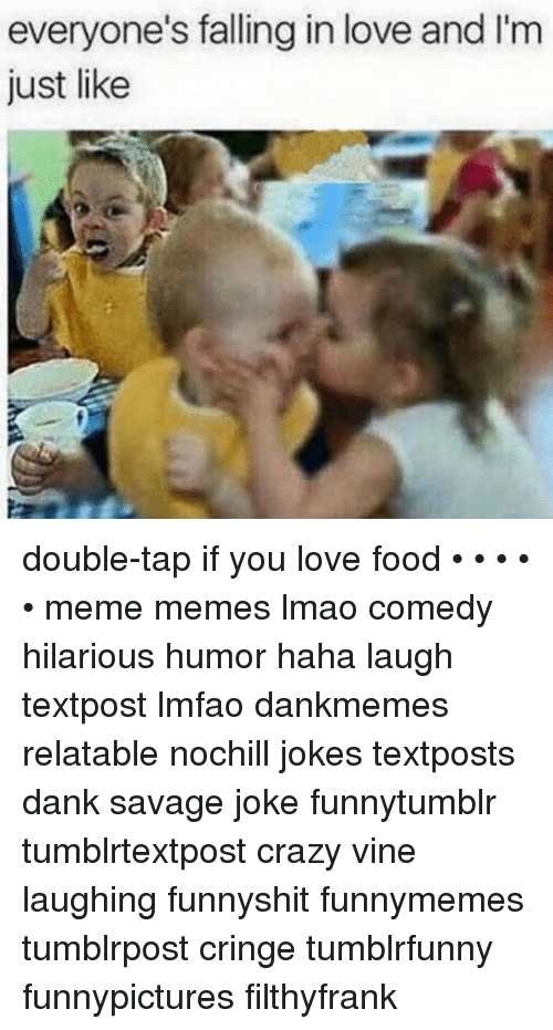 Crazy, Dank, and Food: everyone's falling in love and I'm double-tap if you love food • • • • • meme memes lmao comedy hilarious humor haha laugh textpost lmfao dankmemes relatable nochill jokes textposts dank savage joke funnytumblr tumblrtextpost crazy vine laughing funnyshit funnymemes tumblrpost cringe tumblrfunny funnypictures filthyfrank