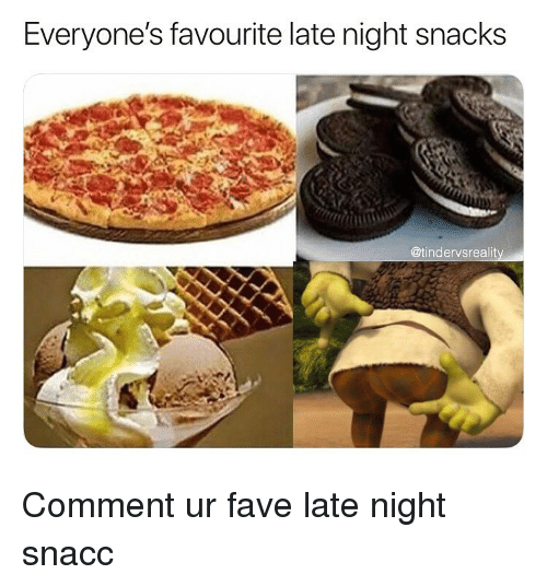 Dank, Fave, and Comment: Everyone's favourite late night snacks  @tindervsrealit Comment ur fave late night snacc