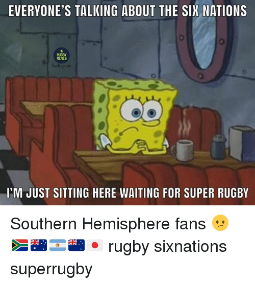 Memes, Rugby, and Waiting...: EVERYONE'S TALKING ABOUT THE SIX NATIONS  RUGBY  MEMES  I'M JUST SITTING HERE WAITING FOR SUPER RUGBY Southern Hemisphere fans 😕🇿🇦🇦🇺🇦🇷🇳🇿🇯🇵 rugby sixnations superrugby