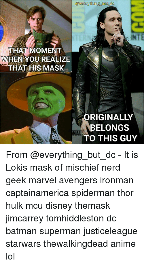 Memes, 🤖, and Mcu: everything but  THAT MOMENT  WHEN YOU REALIZE  THAT HIS MASK  ORIGINALLY  BELONGS  NAL  TO THIS GUY From @everything_but_dc - It is Lokis mask of mischief nerd geek marvel avengers ironman captainamerica spiderman thor hulk mcu disney themask jimcarrey tomhiddleston dc batman superman justiceleague starwars thewalkingdead anime lol