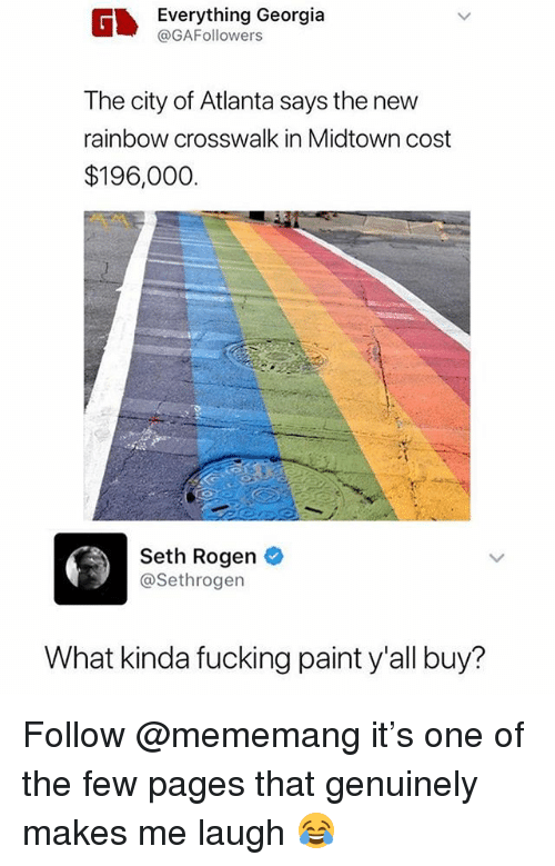Fucking, Memes, and Seth Rogen: Everything Georgia  @GAFollowers  The city of Atlanta says the new  rainbow crosswalk in Midtown cost  $196,000  Seth Rogen  @Sethrogen  What kinda fucking paint y'all buy? Follow @mememang it's one of the few pages that genuinely makes me laugh 😂