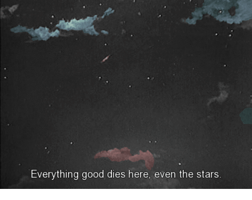Good, Stars, and Everything: Everything good dies here, even the stars.