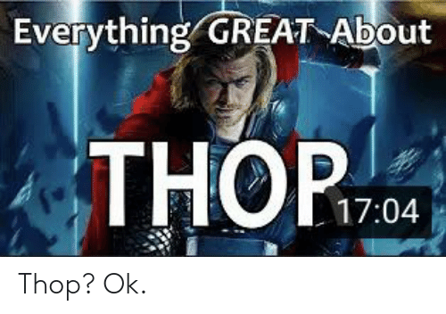 Great, Everything, and Ok: Everything GREAT About  THOP  D  17:04 Thop? Ok.