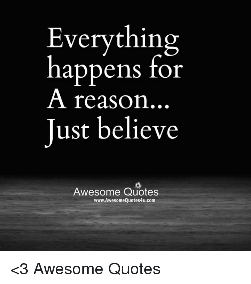 Everything Happens For A Reason Just Believe Awesome Quotes