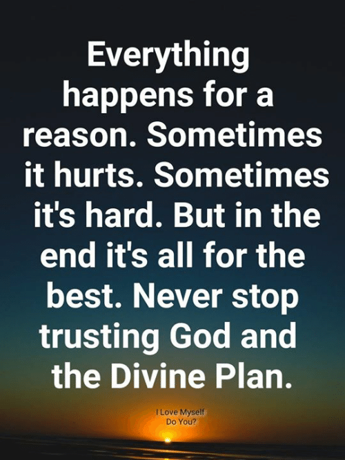 God, Love, and Memes: Everything  happens for a  reason. Sometimes  it hurts. Sometimes  it's hard. But in the  end it's all for the  best. Never stop  trusting God and  the Divine Plan.  I Love Myself  Do You?