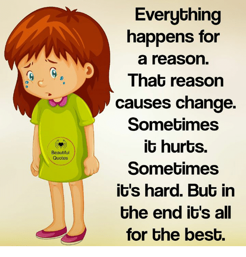 Beautiful, Memes, and Quotes: Everything  happens for  a reason  That reason  causes change.  Somebimes  it hurts.  Sometimes  it's hard. But in  the end it's all  for Ghe bes0.  Beautiful  Quotes