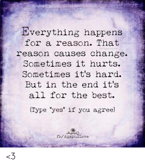 "Memes, Best, and Change: Everything happens  for a reason. That  reason causes change.  Sometimes it hurts.  Sometimes it's hard.  But in the end it's  all for the best.  Type ""yes"" if you agree)  fb/Agapo.iLove <3"