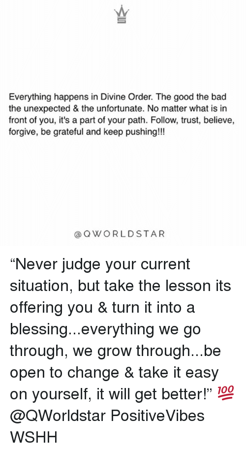 "Bad, Memes, and Wshh: Everything happens in Divine Order. The good the bad  the unexpected & the unfortunate. No matter what is in  front of you, it's a part of your path. Follow, trust, believe,  forgive, be grateful and keep pushing!!!  @QWORLDSTAR ""Never judge your current situation, but take the lesson its offering you & turn it into a blessing...everything we go through, we grow through...be open to change & take it easy on yourself, it will get better!"" 💯 @QWorldstar PositiveVibes WSHH"