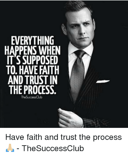 Memes, Faith, and 🤖: EVERYTHING  HAPPENS WHEN  IT'S SUPPOSED  TO, HAVE FAITH  AND TRUSTIN  THE PROCESS  TheSuccessClub Have faith and trust the process 🙏🏼 - TheSuccessClub