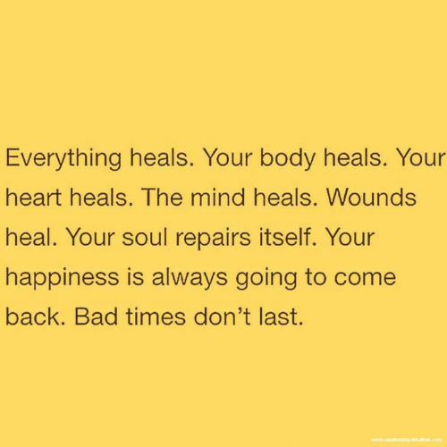 Bad, Heart, and Happiness: Everything heals. Your body heals. Your  heart heals. The mind heals. Wounds  heal. Your soul repairs itself. Your  happiness is always going to come  back. Bad times don't last.  www.wning antution.com