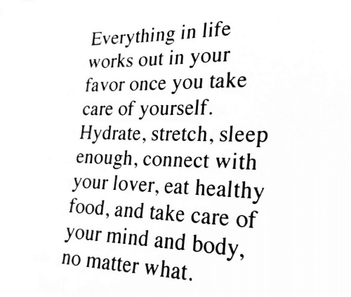 Food, Life, and Mind: Everything in life  works out in your  favor once you take  care of yourself.  Hydrate, stretch, sleep  enough, connect with  your lover, eat healthy  food, and take care of  your mind and body,  no matter what.
