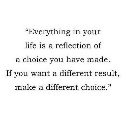 "Life, Make A, and Reflection: ""Everything in your  life is a reflection of  a choice you have made.  If you want a different result,  make a different choice."""