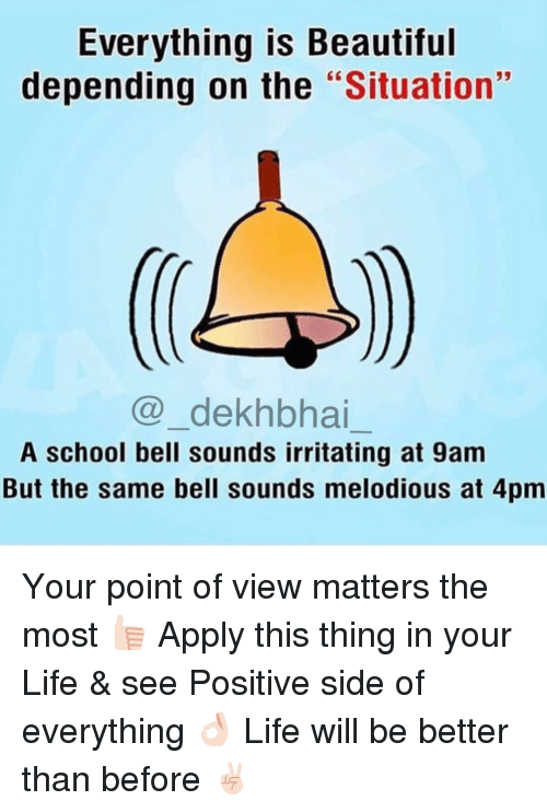 """Beautiful, Life, and School: Everything is Beautiful  depending on the  """"Situation  Ca dekhbhai  A school bell sounds irritating at 9am  But the same bell sounds melodious at 4pm Your point of view matters the most 👍🏻 Apply this thing in your Life & see Positive side of everything 👌🏻 Life will be better than before ✌🏻️"""