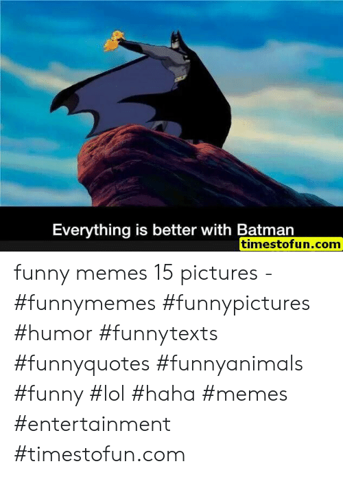 Batman, Funny, and Lol: Everything is better with Batman  timestofun.com funny memes 15 pictures - #funnymemes #funnypictures #humor #funnytexts #funnyquotes #funnyanimals #funny #lol #haha #memes #entertainment #timestofun.com